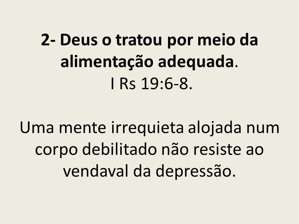 2- Deus o tratou por meio da alimentação adequada. I Rs 19:6-8. Uma mente irrequieta alojada num corpo debilitado não resiste ao vendaval da depressão