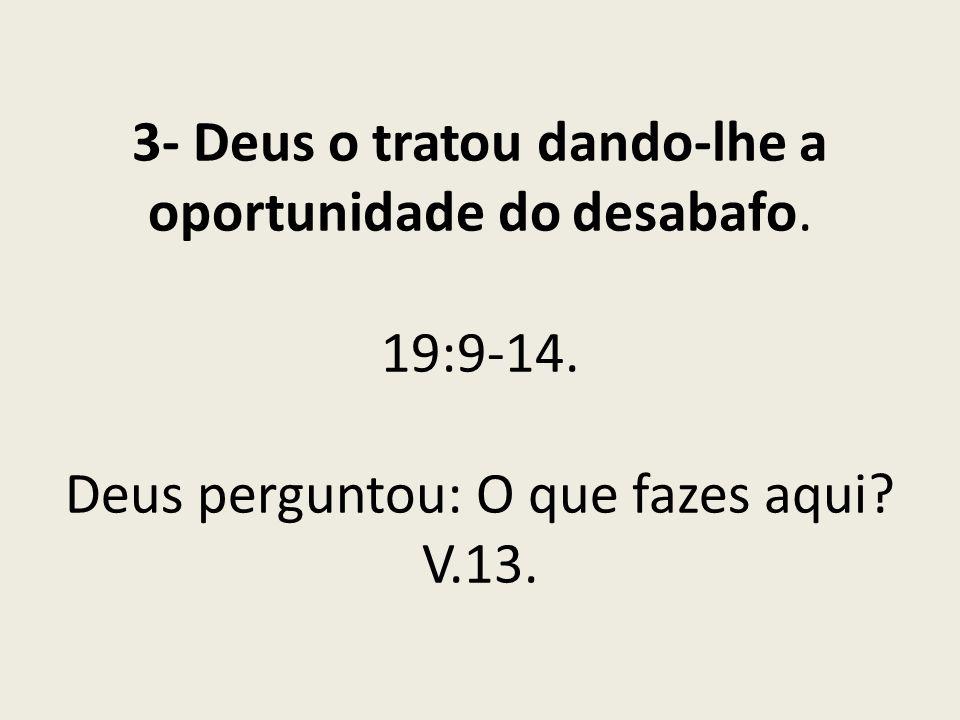 3- Deus o tratou dando-lhe a oportunidade do desabafo. 19:9-14. Deus perguntou: O que fazes aqui? V.13.