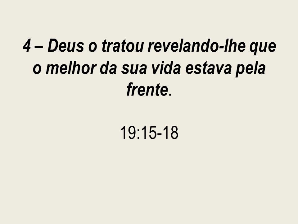 4 – Deus o tratou revelando-lhe que o melhor da sua vida estava pela frente. 19:15-18