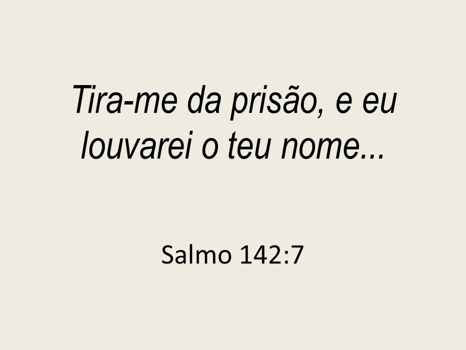 Tira-me da prisão, e eu louvarei o teu nome... Salmo 142:7