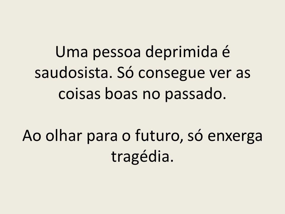 Uma pessoa deprimida é saudosista. Só consegue ver as coisas boas no passado. Ao olhar para o futuro, só enxerga tragédia.