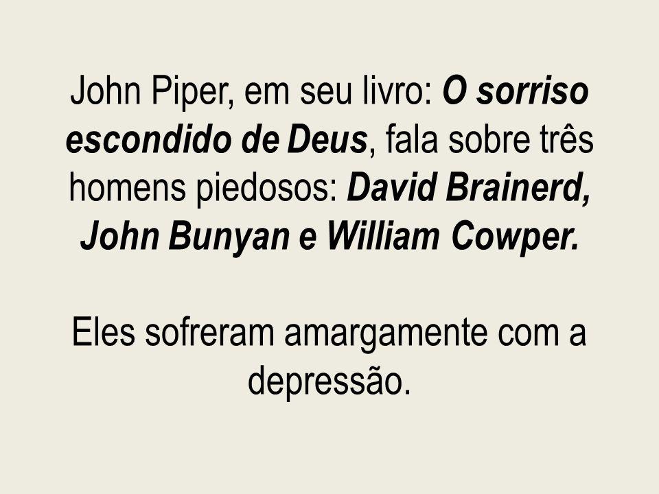 John Piper, em seu livro: O sorriso escondido de Deus, fala sobre três homens piedosos: David Brainerd, John Bunyan e William Cowper. Eles sofreram am