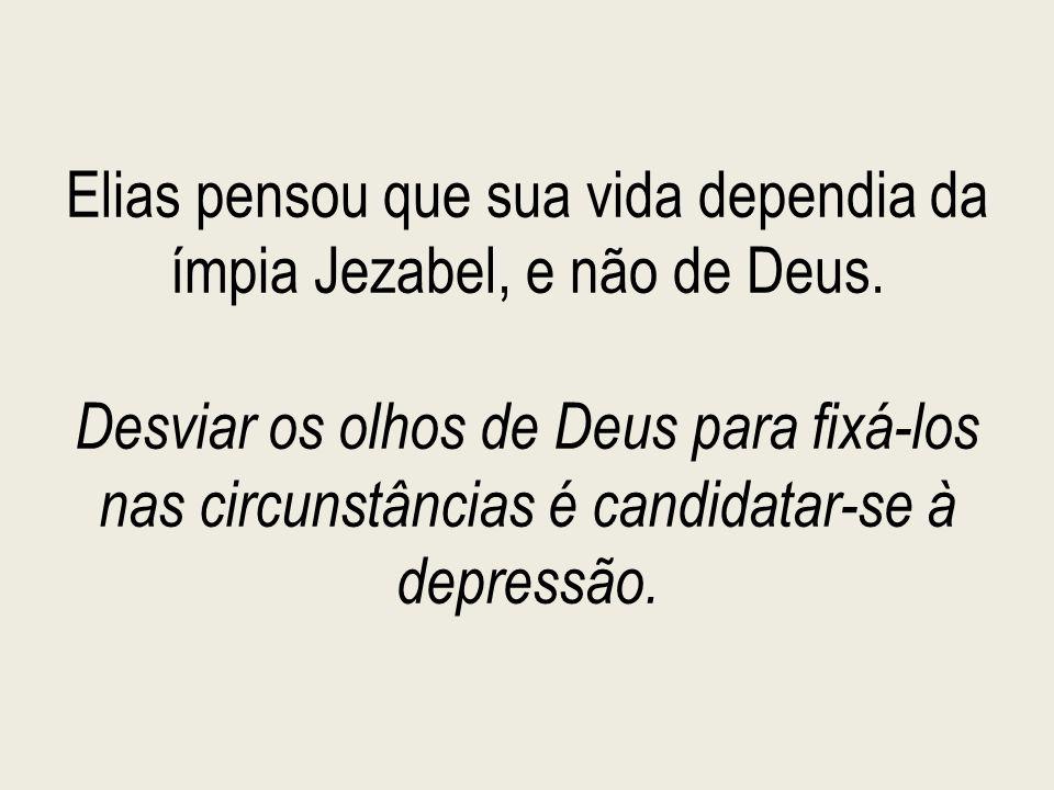 Elias pensou que sua vida dependia da ímpia Jezabel, e não de Deus. Desviar os olhos de Deus para fixá-los nas circunstâncias é candidatar-se à depres