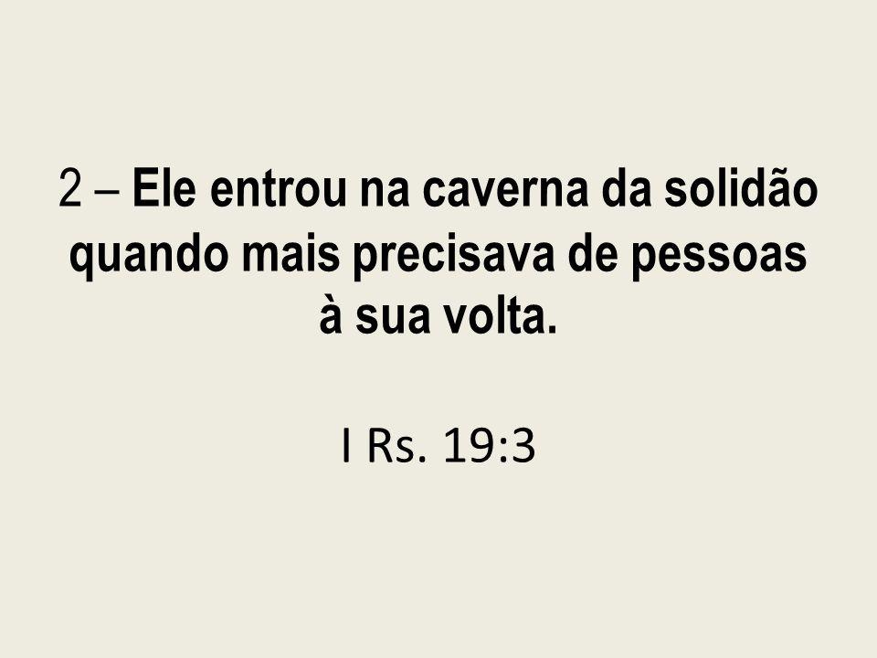 2 – Ele entrou na caverna da solidão quando mais precisava de pessoas à sua volta. I Rs. 19:3