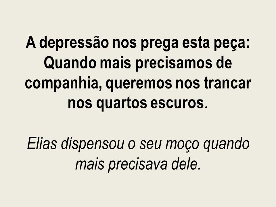 A depressão nos prega esta peça: Quando mais precisamos de companhia, queremos nos trancar nos quartos escuros. Elias dispensou o seu moço quando mais