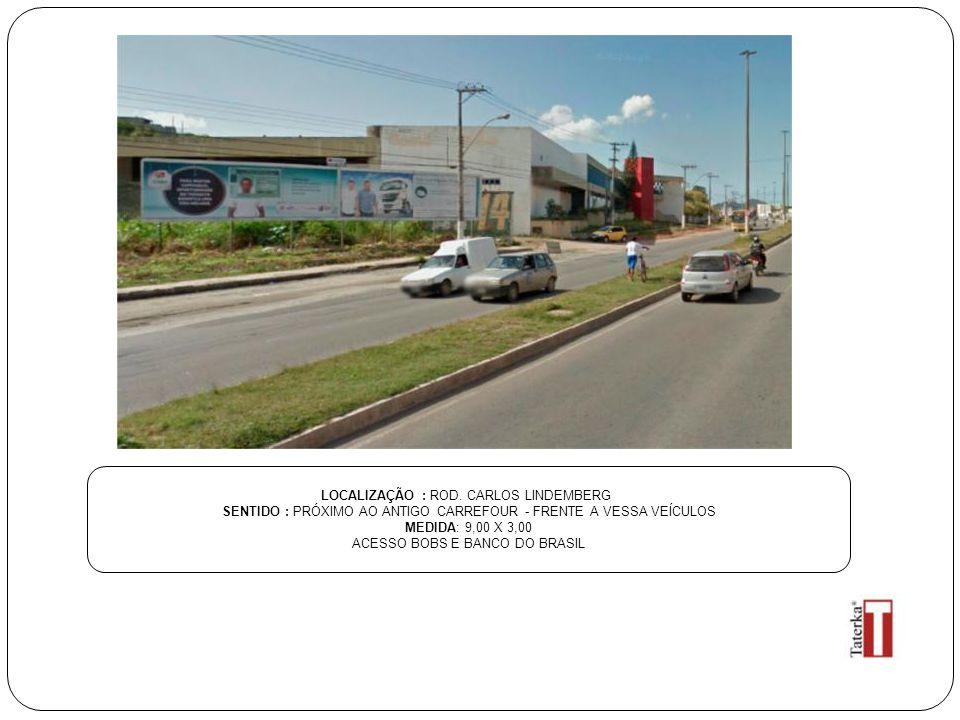 LOCALIZAÇÃO : ROD. CARLOS LINDEMBERG SENTIDO : PRÓXIMO AO ANTIGO CARREFOUR - FRENTE A VESSA VEÍCULOS MEDIDA: 9,00 X 3,00 ACESSO BOBS E BANCO DO BRASIL