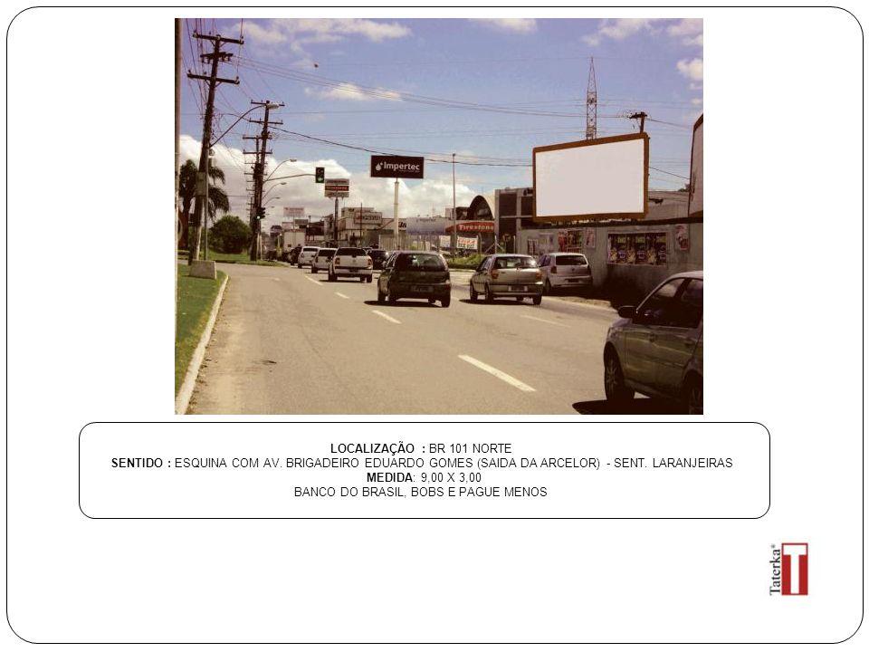 LOCALIZAÇÃO : BR 101 NORTE SENTIDO : ESQUINA COM AV. BRIGADEIRO EDUARDO GOMES (SAIDA DA ARCELOR) - SENT. LARANJEIRAS MEDIDA: 9,00 X 3,00 BANCO DO BRAS