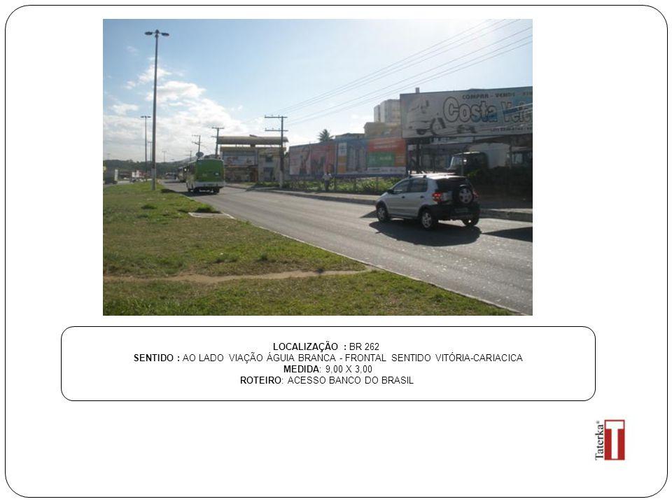 LOCALIZAÇÃO : BR 262 SENTIDO : AO LADO VIAÇÃO ÁGUIA BRANCA - FRONTAL SENTIDO VITÓRIA-CARIACICA MEDIDA: 9,00 X 3,00 ROTEIRO: ACESSO BANCO DO BRASIL