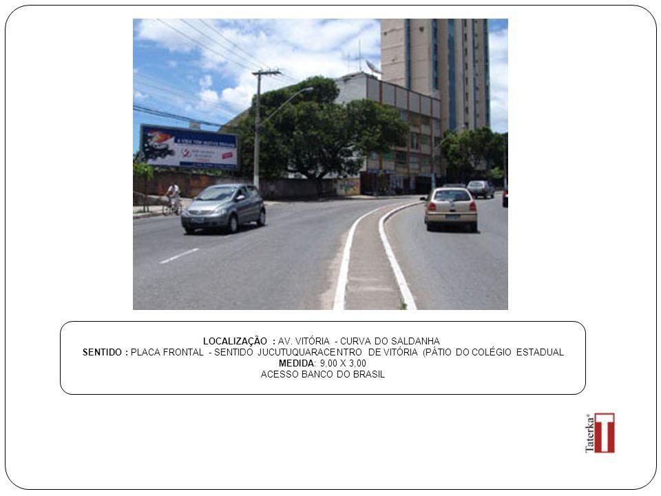 LOCALIZAÇÃO : AV. VITÓRIA - CURVA DO SALDANHA SENTIDO : PLACA FRONTAL - SENTIDO JUCUTUQUARACENTRO DE VITÓRIA (PÁTIO DO COLÉGIO ESTADUAL MEDIDA: 9,00 X