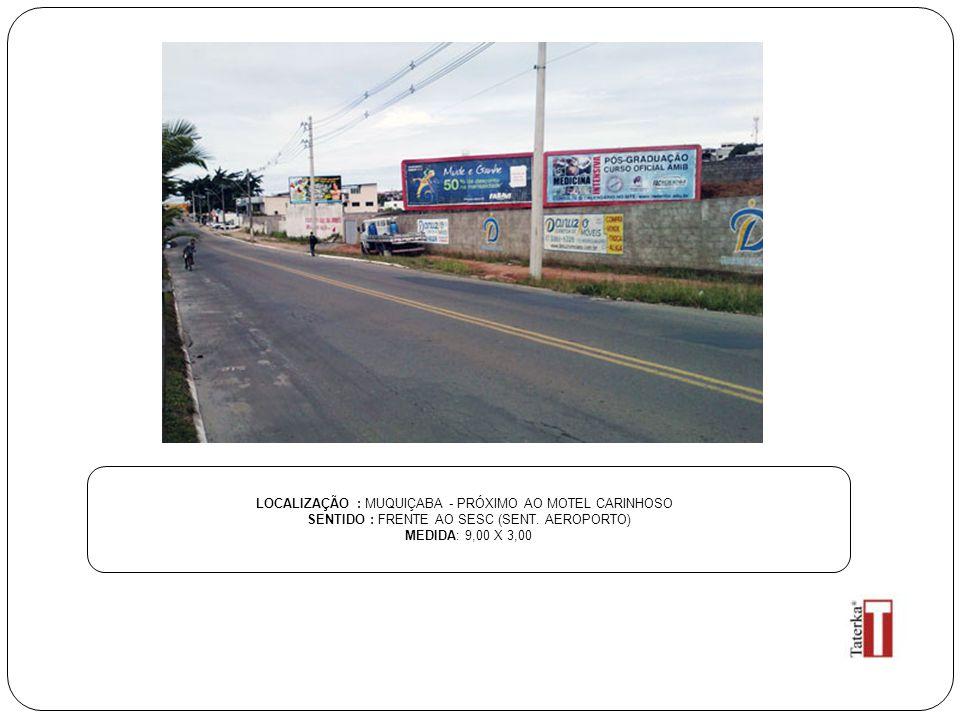 LOCALIZAÇÃO : MUQUIÇABA - PRÓXIMO AO MOTEL CARINHOSO SENTIDO : FRENTE AO SESC (SENT. AEROPORTO) MEDIDA: 9,00 X 3,00