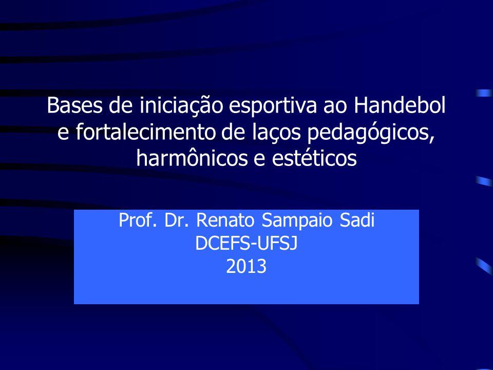 Bases de iniciação esportiva ao Handebol e fortalecimento de laços pedagógicos, harmônicos e estéticos Prof. Dr. Renato Sampaio Sadi DCEFS-UFSJ 2013