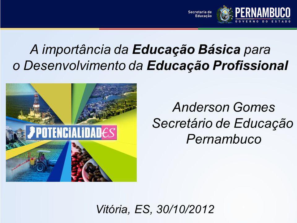 A importância da Educação Básica para o Desenvolvimento da Educação Profissional Anderson Gomes Secretário de Educação Pernambuco Vitória, ES, 30/10/2012