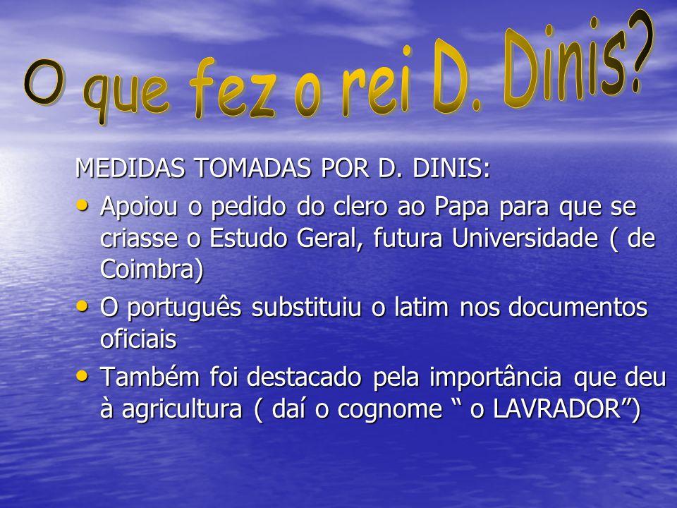 MEDIDAS TOMADAS POR D. DINIS: Apoiou o pedido do clero ao Papa para que se criasse o Estudo Geral, futura Universidade ( de Coimbra) Apoiou o pedido d