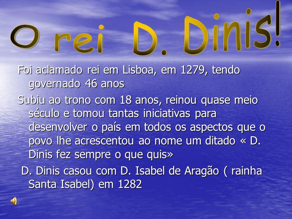 Foi aclamado rei em Lisboa, em 1279, tendo governado 46 anos Subiu ao trono com 18 anos, reinou quase meio século e tomou tantas iniciativas para dese