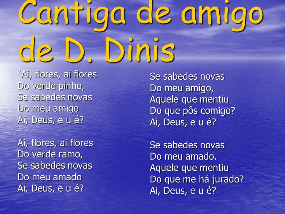 Cantiga de amigo de D. Dinis Ai, flores, ai flores Do verde pinho, Se sabedes novas Do meu amigo Ai, Deus, e u é? Ai, flores, ai flores Do verde ramo,