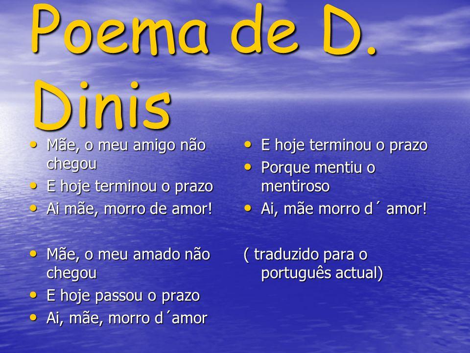 Poema de D. Dinis Mãe, o meu amigo não chegou Mãe, o meu amigo não chegou E hoje terminou o prazo E hoje terminou o prazo Ai mãe, morro de amor! Ai mã