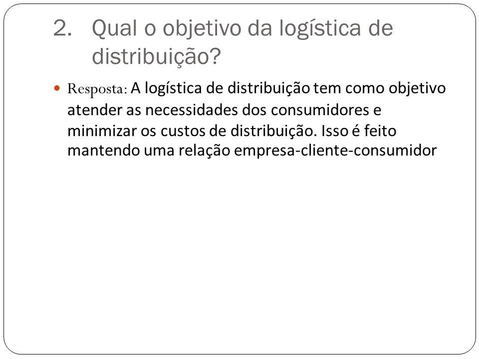 2.Qual o objetivo da logística de distribuição.