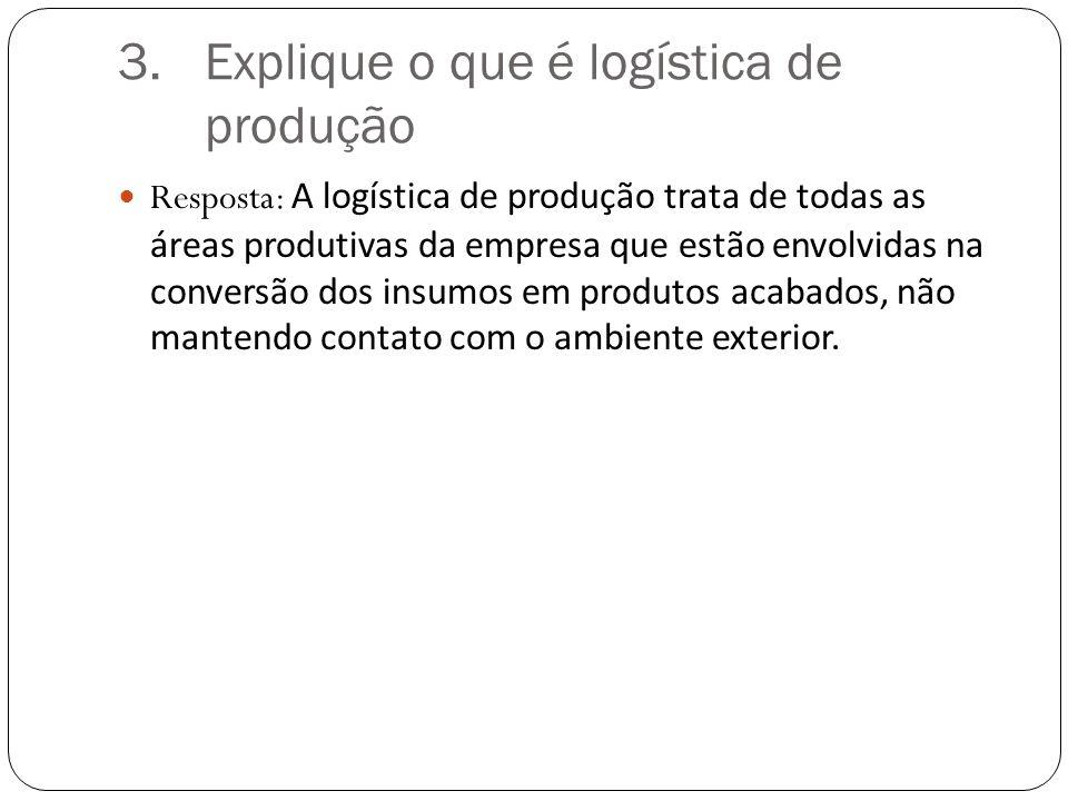 3.Explique o que é logística de produção Resposta: A logística de produção trata de todas as áreas produtivas da empresa que estão envolvidas na conversão dos insumos em produtos acabados, não mantendo contato com o ambiente exterior.