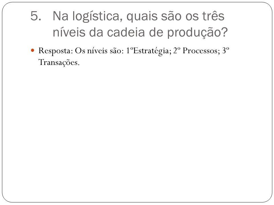 5.Na logística, quais são os três níveis da cadeia de produção.