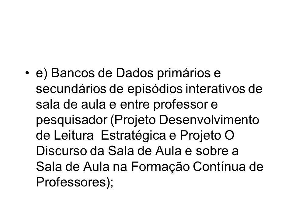 e) Bancos de Dados primários e secundários de episódios interativos de sala de aula e entre professor e pesquisador (Projeto Desenvolvimento de Leitur