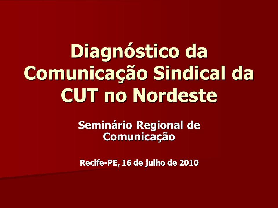 Diagnóstico da Comunicação Sindical da CUT no Nordeste Seminário Regional de Comunicação Recife-PE, 16 de julho de 2010
