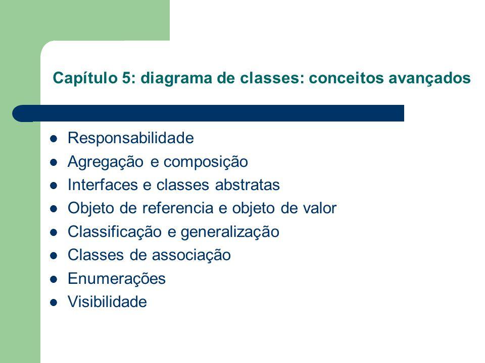 Capítulo 5: diagrama de classes: conceitos avançados Responsabilidade Agregação e composição Interfaces e classes abstratas Objeto de referencia e objeto de valor Classificação e generalização Classes de associação Enumerações Visibilidade