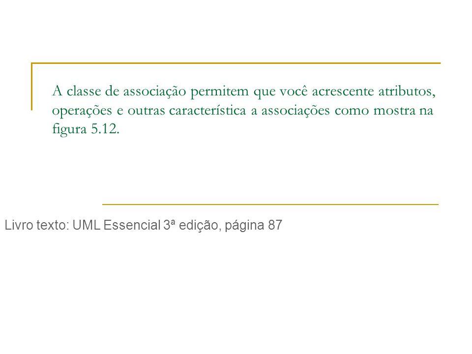 A classe de associação permitem que você acrescente atributos, operações e outras característica a associações como mostra na figura 5.12.