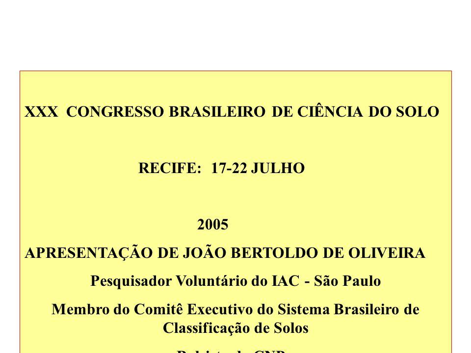 XXX CONGRESSO BRASILEIRO DE CIÊNCIA DO SOLO RECIFE: 17-22 JULHO 2005 APRESENTAÇÃO DE JOÃO BERTOLDO DE OLIVEIRA Pesquisador Voluntário do IAC - São Paulo Membro do Comitê Executivo do Sistema Brasileiro de Classificação de Solos Bolsista do CNPq