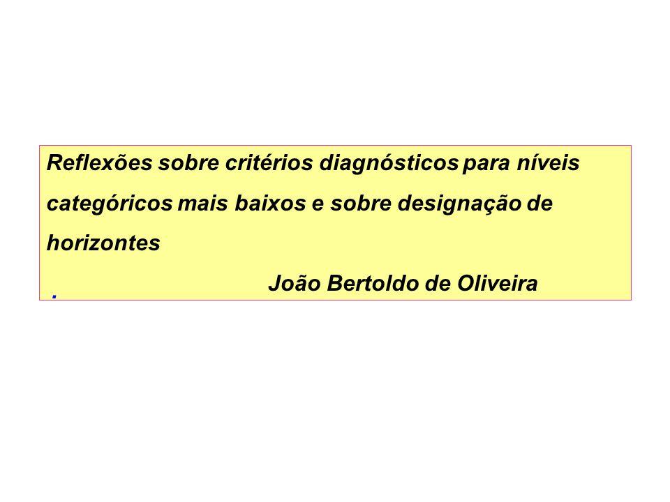 Reflexões sobre critérios diagnósticos para níveis categóricos mais baixos e sobre designação de horizontes João Bertoldo de Oliveira.