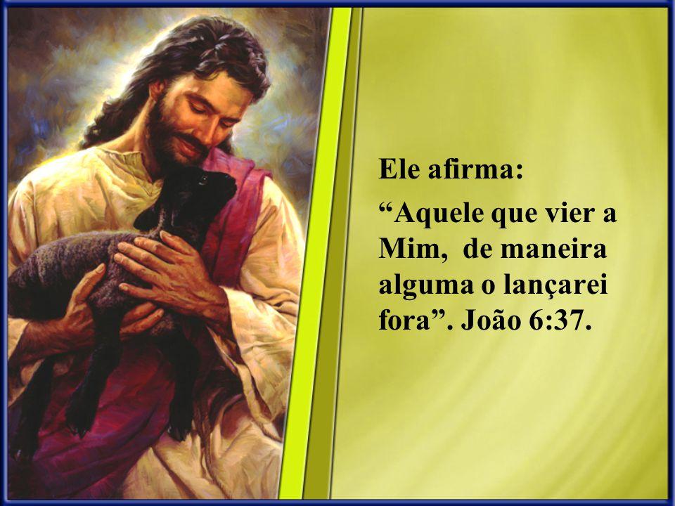 Ele afirma: Aquele que vier a Mim, de maneira alguma o lançarei fora. João 6:37.