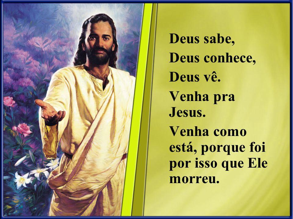 Deus sabe, Deus conhece, Deus vê. Venha pra Jesus. Venha como está, porque foi por isso que Ele morreu.