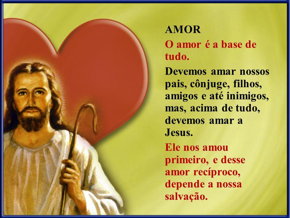 AMOR O amor é a base de tudo. Devemos amar nossos pais, cônjuge, filhos, amigos e até inimigos, mas, acima de tudo, devemos amar a Jesus. Ele nos amou