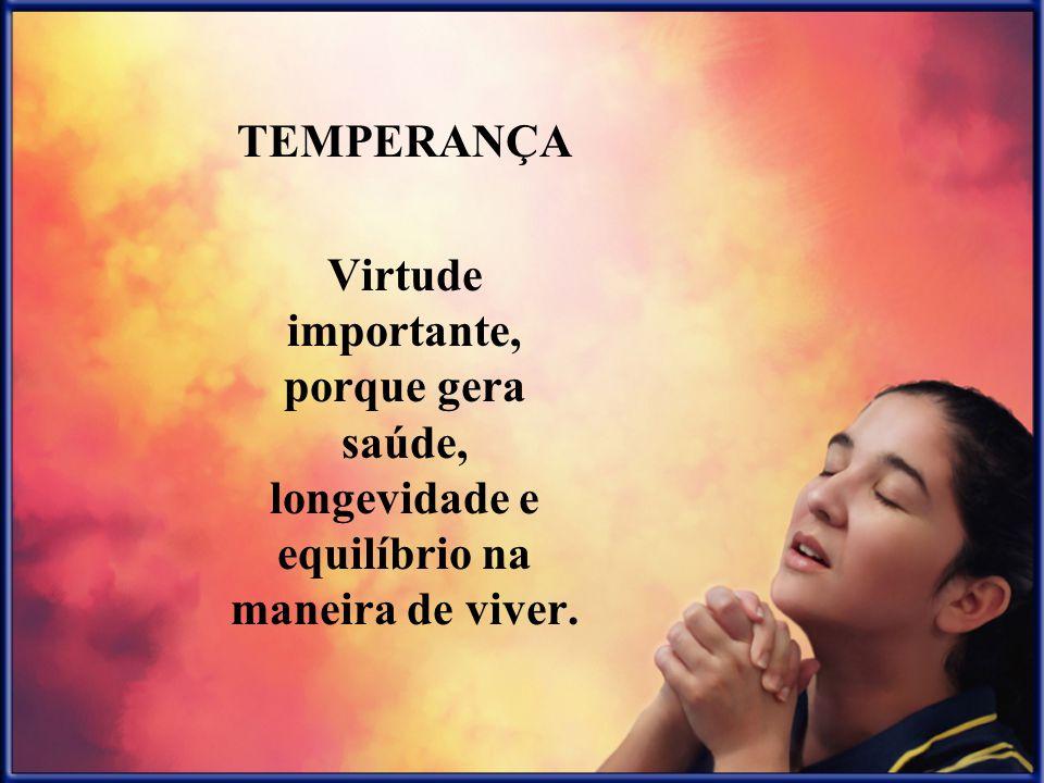 TEMPERANÇA Virtude importante, porque gera saúde, longevidade e equilíbrio na maneira de viver.