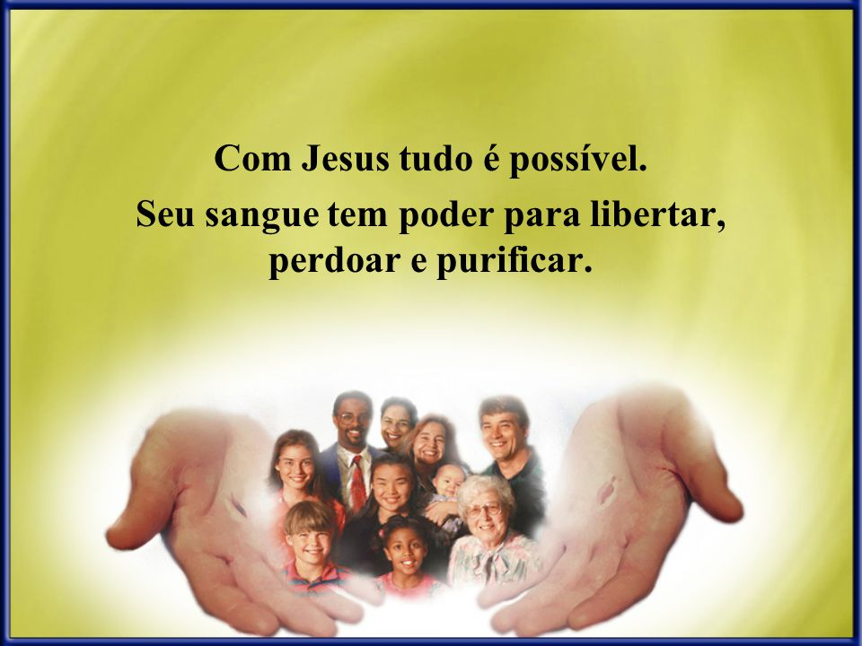 Com Jesus tudo é possível. Seu sangue tem poder para libertar, perdoar e purificar.