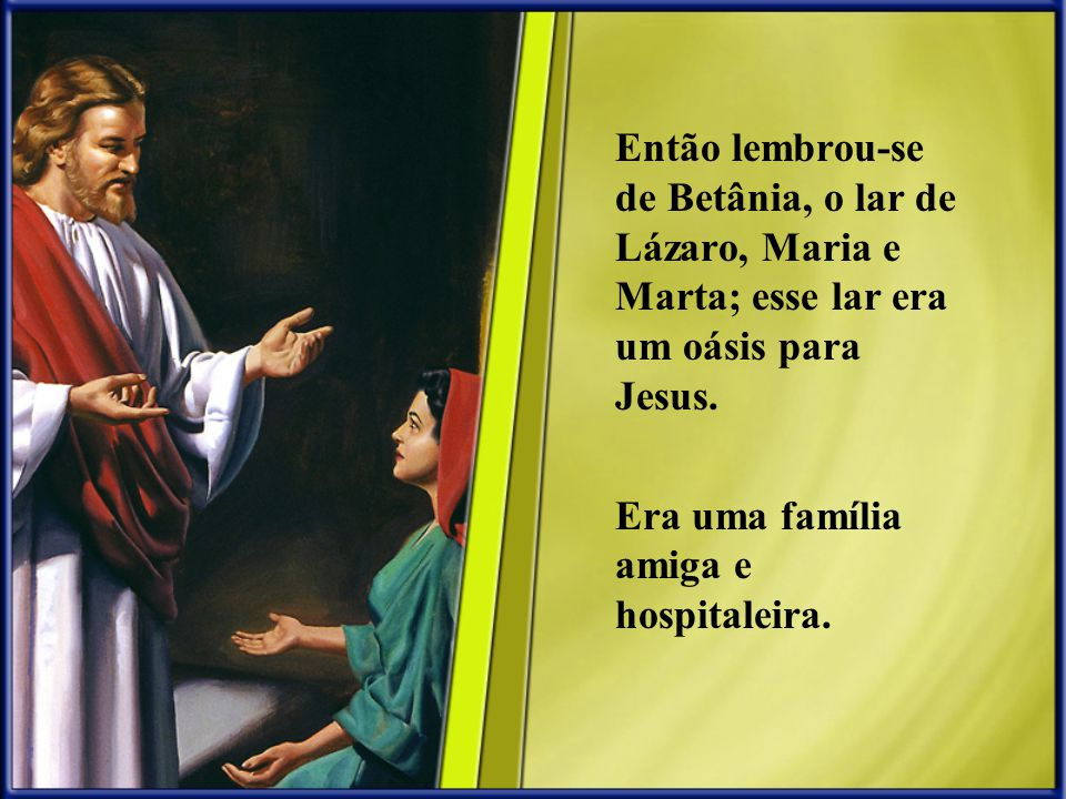 Então lembrou-se de Betânia, o lar de Lázaro, Maria e Marta; esse lar era um oásis para Jesus. Era uma família amiga e hospitaleira.
