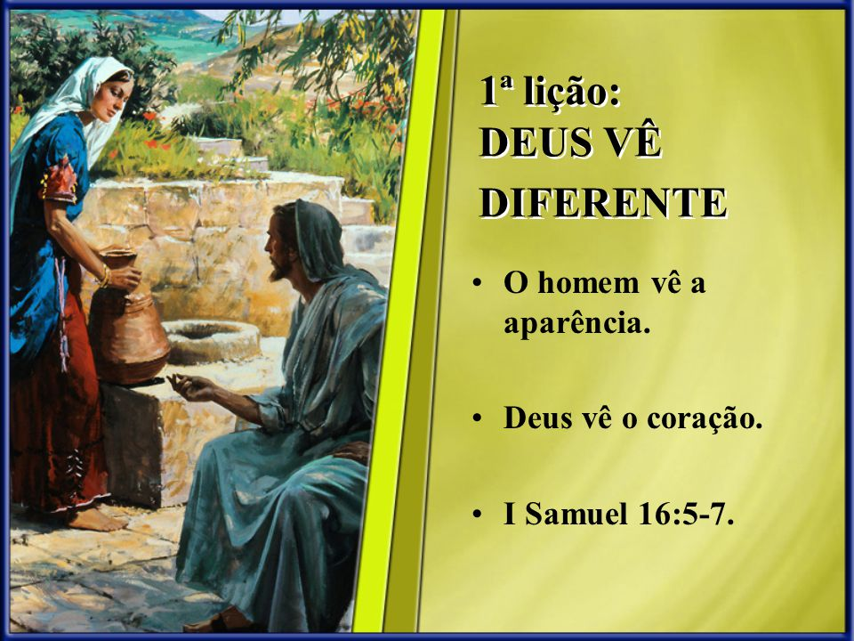 1ª lição: DEUS VÊ DIFERENTE O homem vê a aparência. Deus vê o coração. I Samuel 16:5-7.