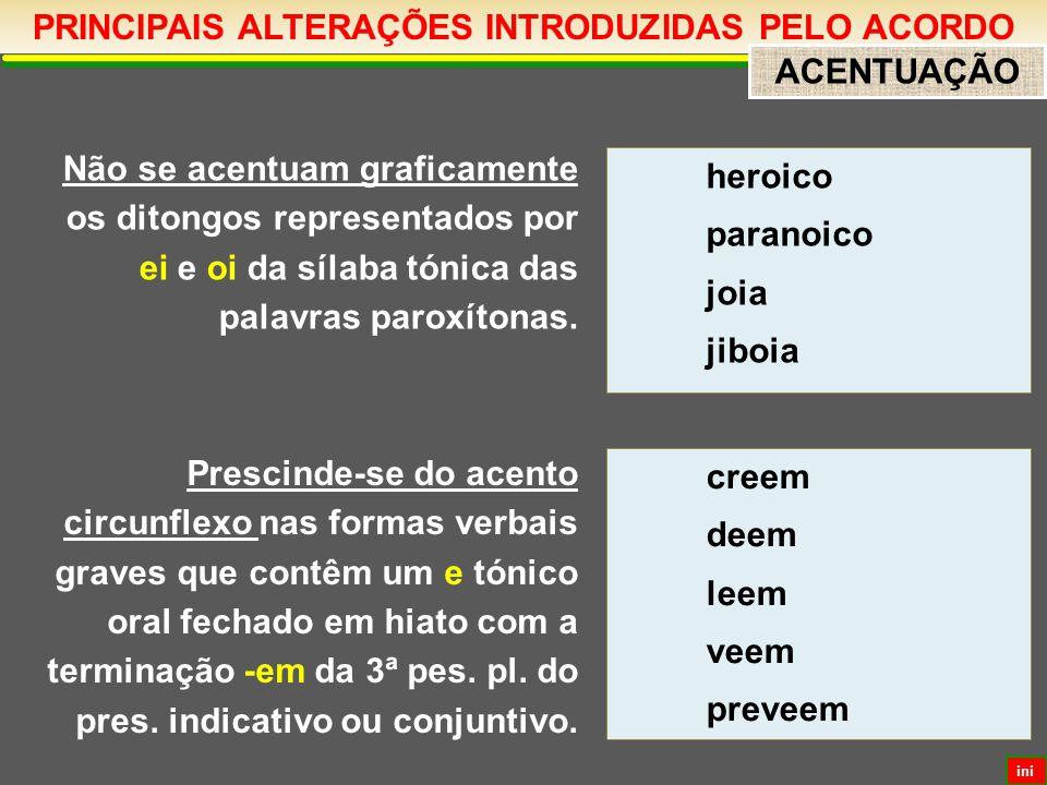PRINCIPAIS ALTERAÇÕES INTRODUZIDAS PELO ACORDO ACENTUAÇÃO Não se acentuam graficamente os ditongos representados por ei e oi da sílaba tónica das palavras paroxítonas.