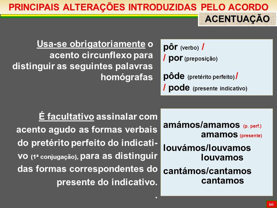 PRINCIPAIS ALTERAÇÕES INTRODUZIDAS PELO ACORDO ACENTUAÇÃO Usa-se obrigatoriamente o acento circunflexo para distinguir as seguintes palavras homógrafas pôr (verbo) / / por (preposição) pôde (pretérito perfeito) / / pode (presente indicativo) amámos/amamos (p.