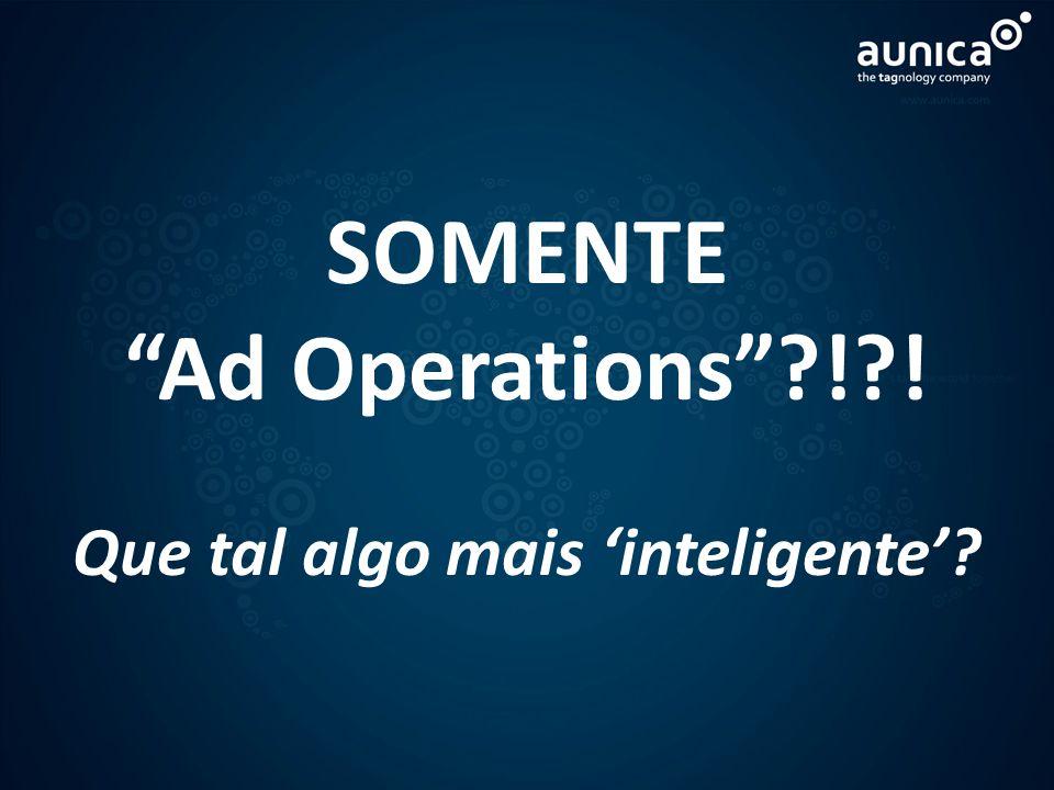SOMENTE Ad Operations?!?! Que tal algo mais inteligente?