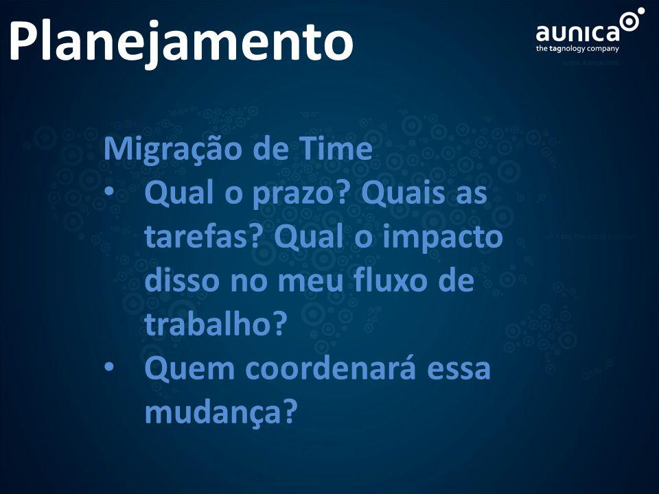 Planejamento Migração de Time Qual o prazo? Quais as tarefas? Qual o impacto disso no meu fluxo de trabalho? Quem coordenará essa mudança?