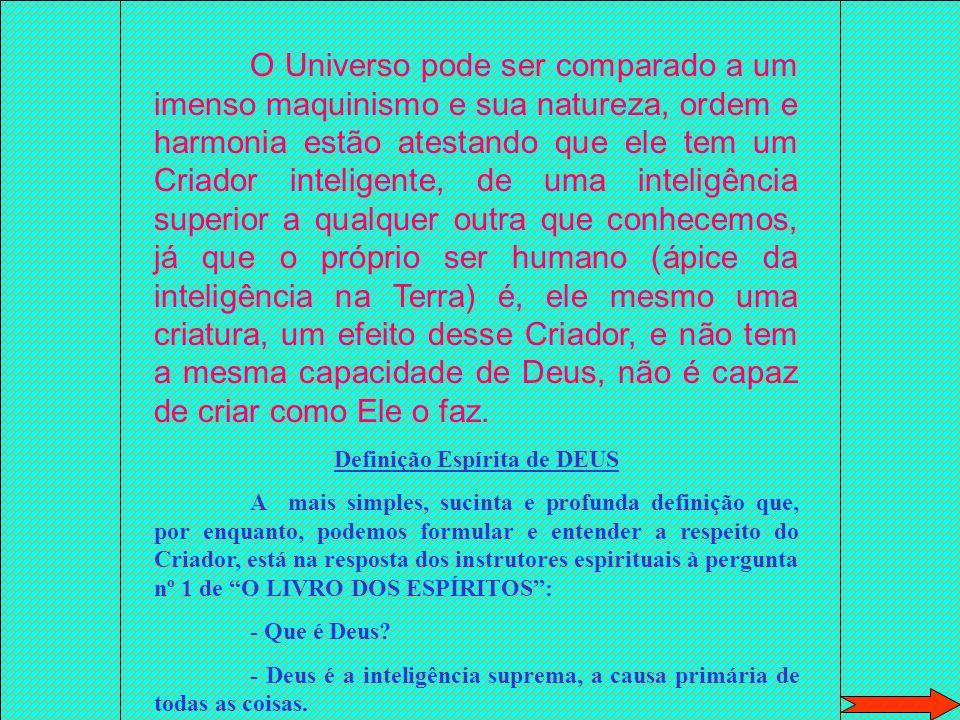 O Universo pode ser comparado a um imenso maquinismo e sua natureza, ordem e harmonia estão atestando que ele tem um Criador inteligente, de uma inteligência superior a qualquer outra que conhecemos, já que o próprio ser humano (ápice da inteligência na Terra) é, ele mesmo uma criatura, um efeito desse Criador, e não tem a mesma capacidade de Deus, não é capaz de criar como Ele o faz.