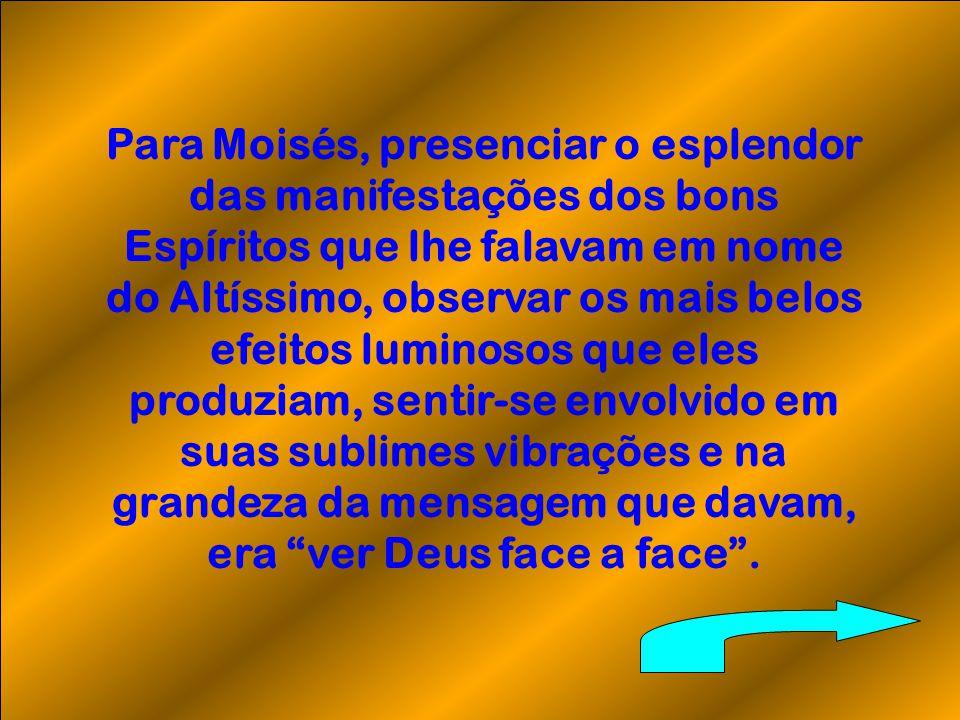 Para Moisés, presenciar o esplendor das manifestações dos bons Espíritos que lhe falavam em nome do Altíssimo, observar os mais belos efeitos luminosos que eles produziam, sentir-se envolvido em suas sublimes vibrações e na grandeza da mensagem que davam, era ver Deus face a face.
