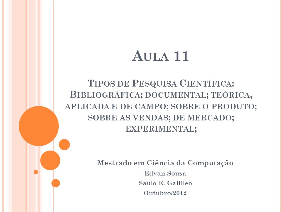 A ULA 11 T IPOS DE P ESQUISA C IENTÍFICA : B IBLIOGRÁFICA ; DOCUMENTAL ; TEÓRICA, APLICADA E DE CAMPO ; SOBRE O PRODUTO ; SOBRE AS VENDAS ; DE MERCADO ; EXPERIMENTAL ; Mestrado em Ciência da Computação Edvan Sousa Saulo E.