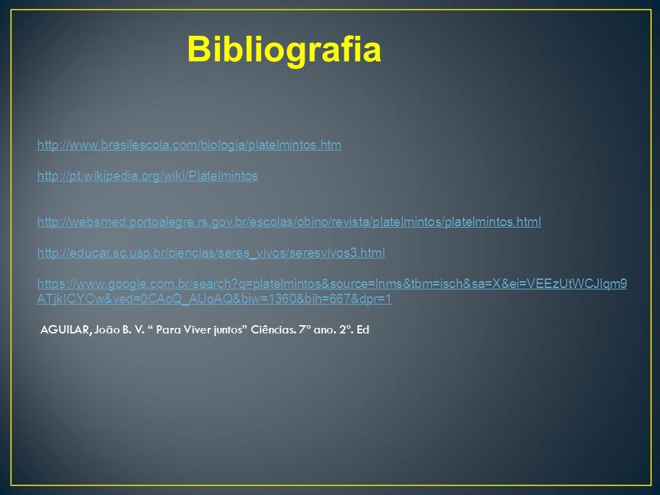 Bibliografia http://www.brasilescola.com/biologia/platelmintos.htm http://pt.wikipedia.org/wiki/Platelmintos http://websmed.portoalegre.rs.gov.br/escolas/obino/revista/platelmintos/platelmintos.html http://educar.sc.usp.br/ciencias/seres_vivos/seresvivos3.html https://www.google.com.br/search?q=platelmintos&source=lnms&tbm=isch&sa=X&ei=VEEzUtWCJIqm9 ATjkICYCw&ved=0CAcQ_AUoAQ&biw=1360&bih=667&dpr=1 AGUILAR, João B.