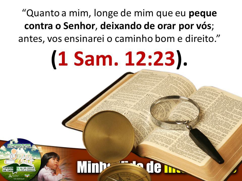 Quanto a mim, longe de mim que eu peque contra o Senhor, deixando de orar por vós; antes, vos ensinarei o caminho bom e direito. (1 Sam. 12:23).