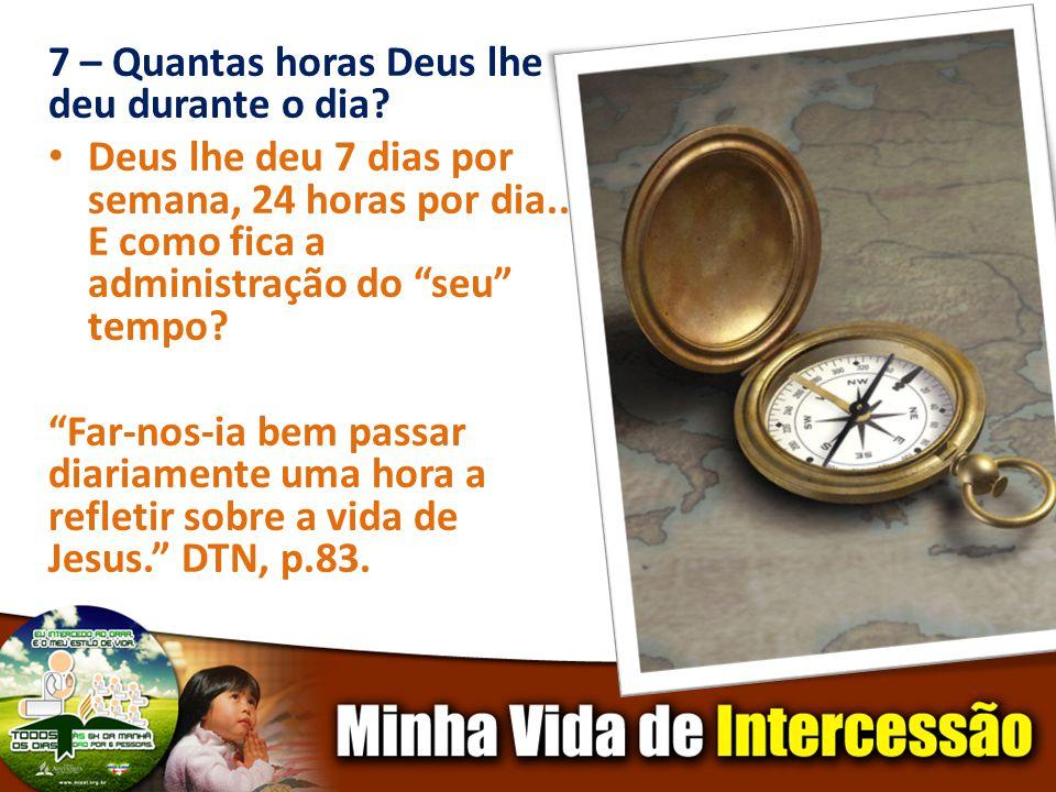7 – Quantas horas Deus lhe deu durante o dia? Deus lhe deu 7 dias por semana, 24 horas por dia... E como fica a administração do seu tempo? Far-nos-ia