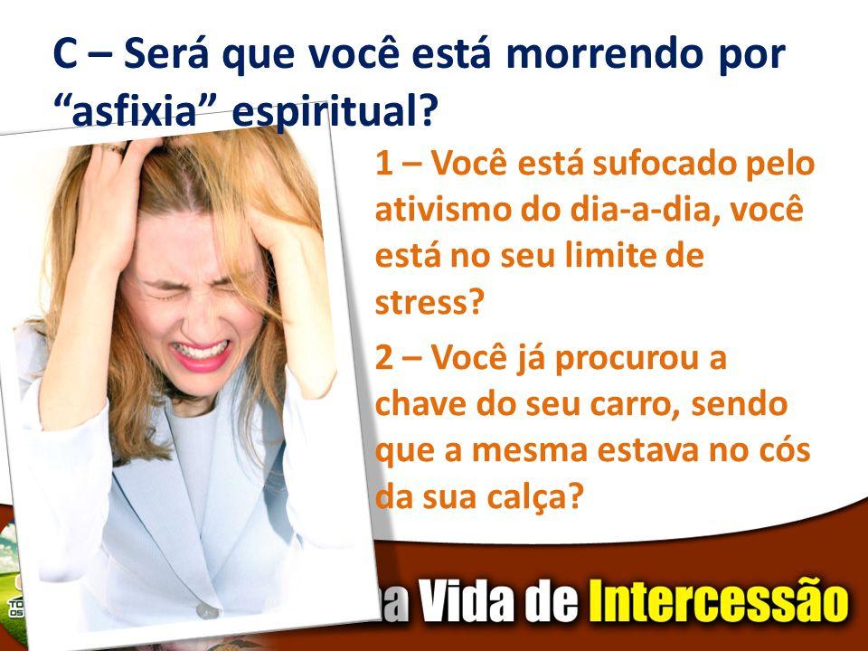 C – Será que você está morrendo por asfixia espiritual? 1 – Você está sufocado pelo ativismo do dia-a-dia, você está no seu limite de stress? 2 – Você