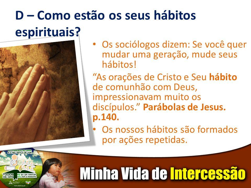 D – Como estão os seus hábitos espirituais? Os sociólogos dizem: Se você quer mudar uma geração, mude seus hábitos! As orações de Cristo e Seu hábito