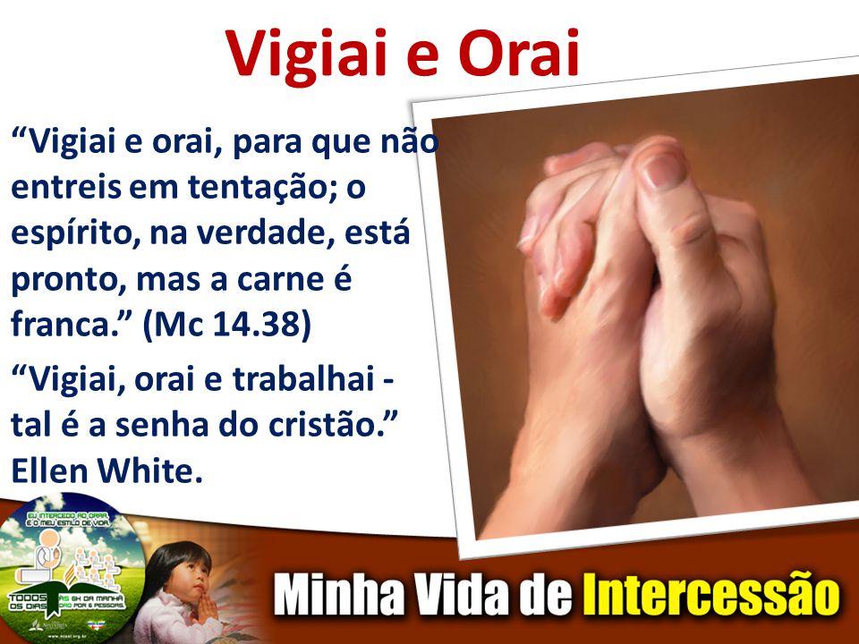 Vigiai e Orai Vigiai e orai, para que não entreis em tentação; o espírito, na verdade, está pronto, mas a carne é franca. (Mc 14.38) Vigiai, orai e tr