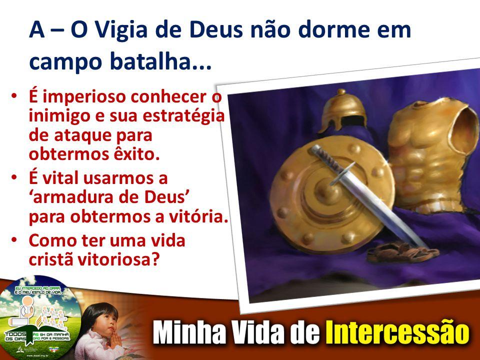 A – O Vigia de Deus não dorme em campo batalha... É imperioso conhecer o inimigo e sua estratégia de ataque para obtermos êxito. É vital usarmos a arm